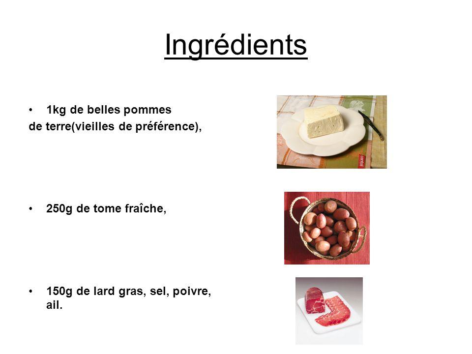 Ingrédients 1kg de belles pommes de terre(vieilles de préférence), 250g de tome fraîche, 150g de lard gras, sel, poivre, ail.