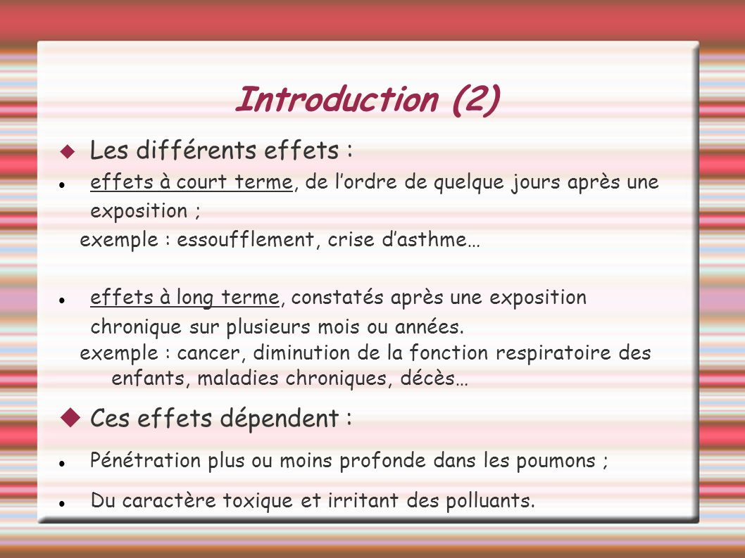 Introduction (2) Les différents effets : effets à court terme, de lordre de quelque jours après une exposition ; exemple : essoufflement, crise dasthm