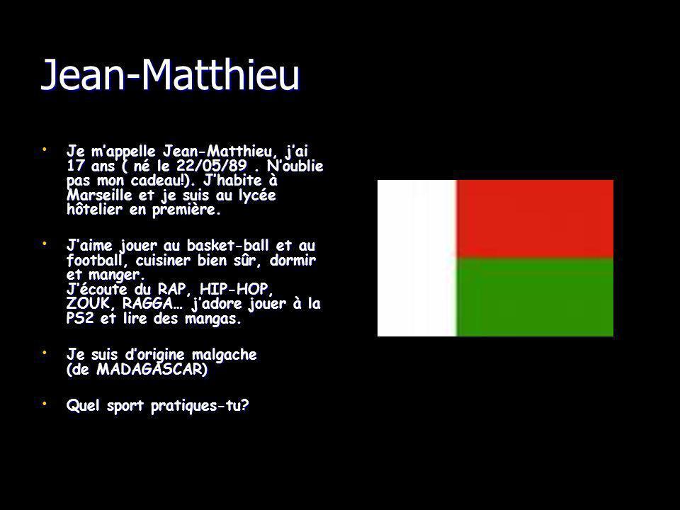 Jean-Matthieu Je mappelle Jean-Matthieu, jai 17 ans ( né le 22/05/89. Noublie pas mon cadeau!). Jhabite à Marseille et je suis au lycée hôtelier en pr