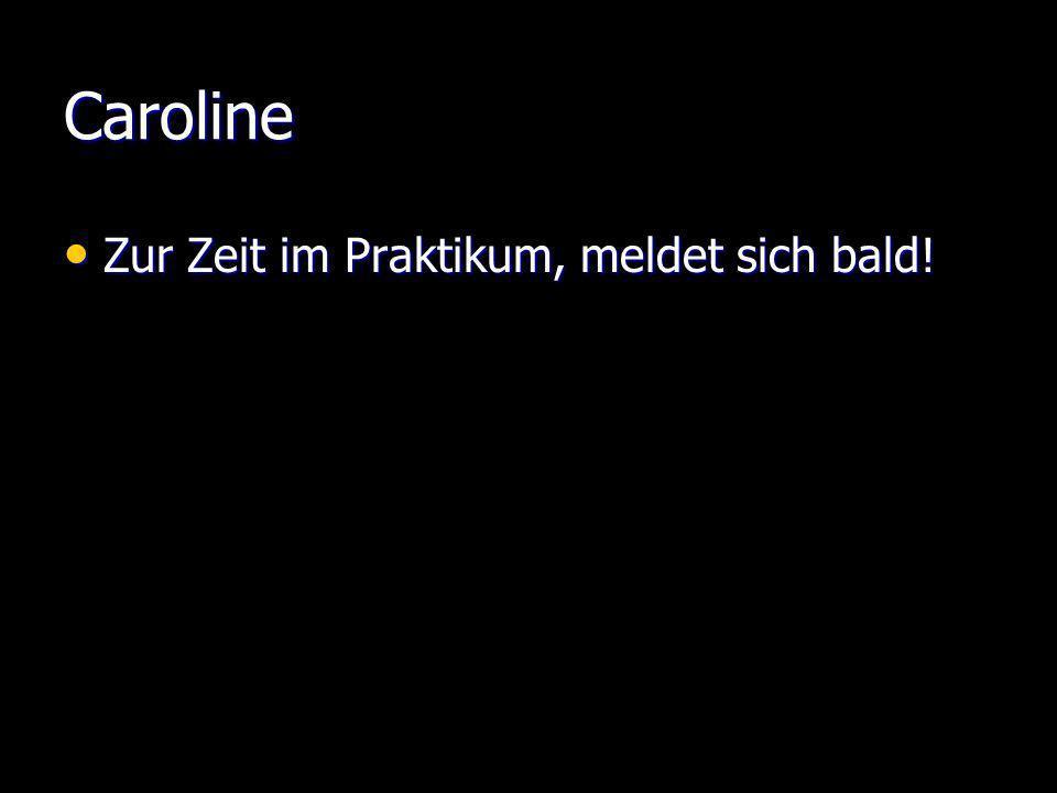 Caroline Zur Zeit im Praktikum, meldet sich bald! Zur Zeit im Praktikum, meldet sich bald!