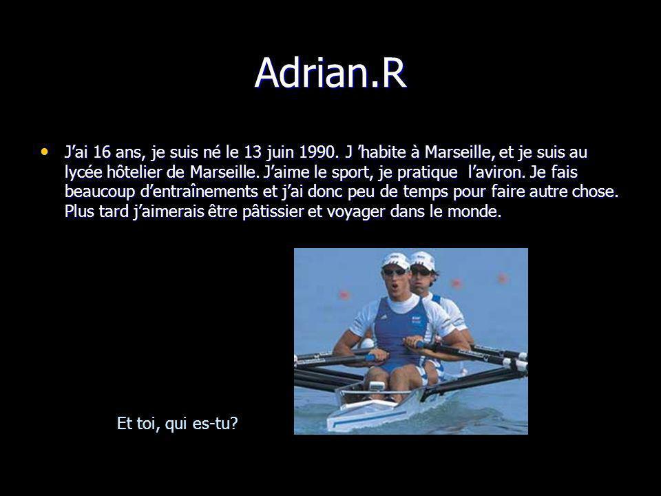 Adrian.R Jai 16 ans, je suis né le 13 juin 1990. J habite à Marseille, et je suis au lycée hôtelier de Marseille. Jaime le sport, je pratique laviron.