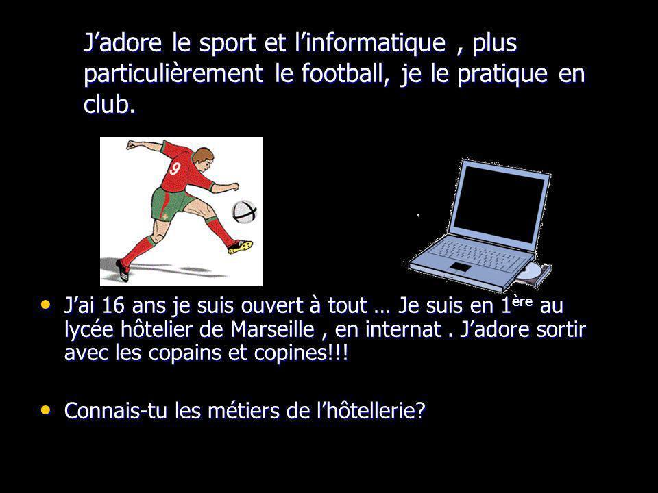 Jadore le sport et linformatique, plus particulièrement le football, je le pratique en club. Jai 16 ans je suis ouvert à tout … Je suis en 1 ère au ly