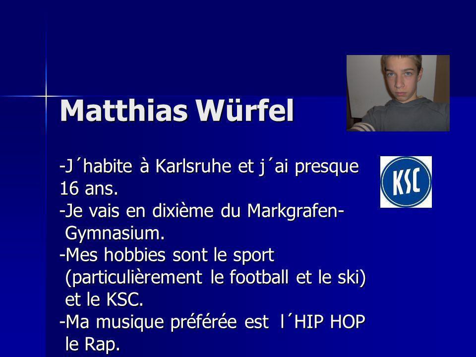 Matthias Würfel -J´habite à Karlsruhe et j´ai presque 16 ans. -Je vais en dixième du Markgrafen- Gymnasium. Gymnasium. -Mes hobbies sont le sport (par