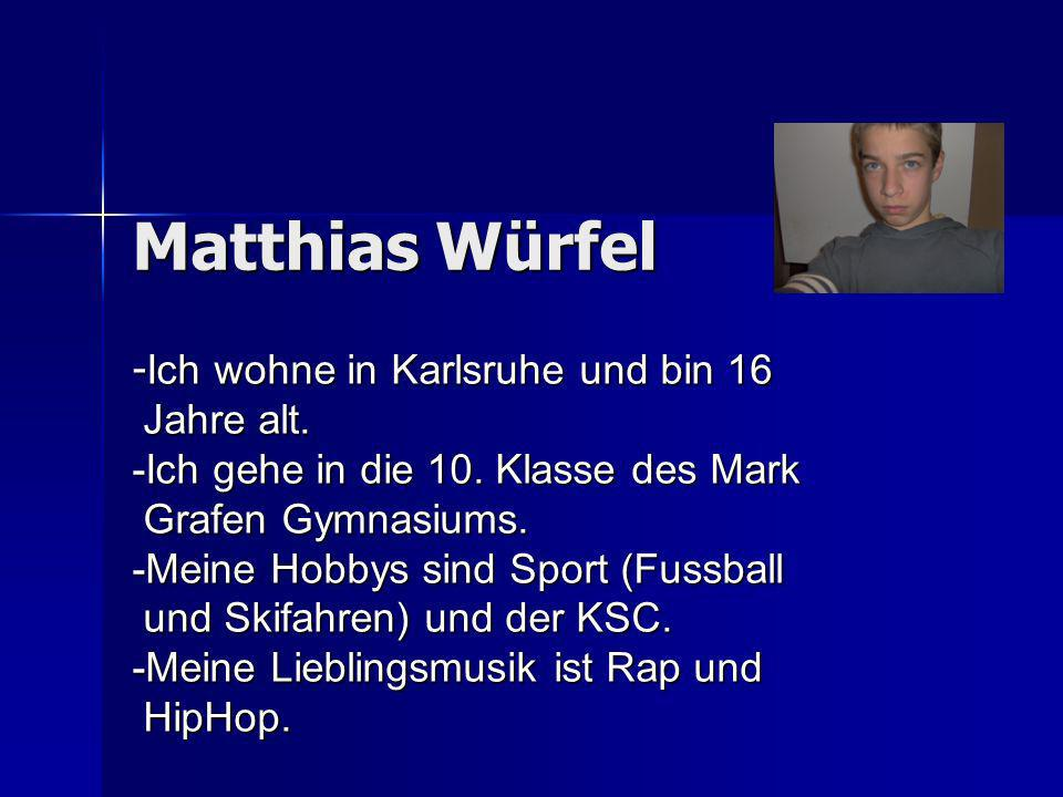 Matthias Würfel - Ich wohne in Karlsruhe und bin 16 Jahre alt. Jahre alt. -Ich gehe in die 10. Klasse des Mark Grafen Gymnasiums. Grafen Gymnasiums. -