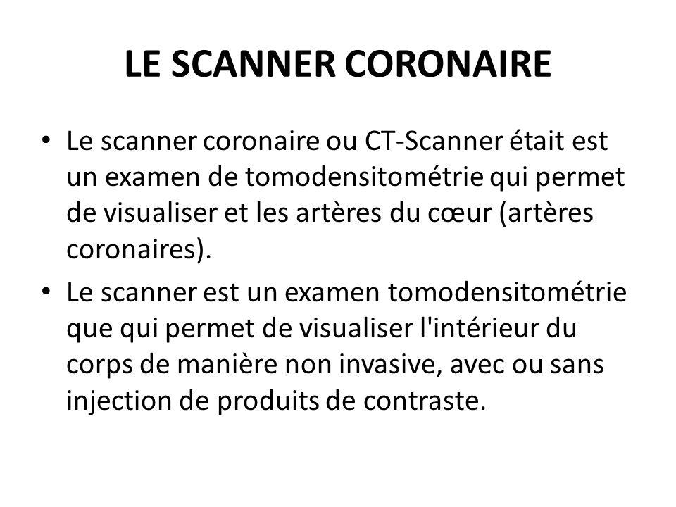 LE SCANNER CORONAIRE Le scanner coronaire ou CT-Scanner était est un examen de tomodensitométrie qui permet de visualiser et les artères du cœur (artères coronaires).