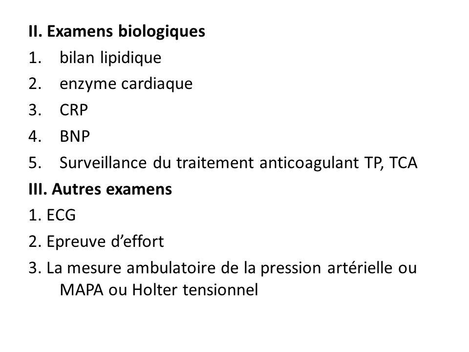 II. Examens biologiques 1.bilan lipidique 2.enzyme cardiaque 3.CRP 4.BNP 5.Surveillance du traitement anticoagulant TP, TCA III. Autres examens 1. ECG