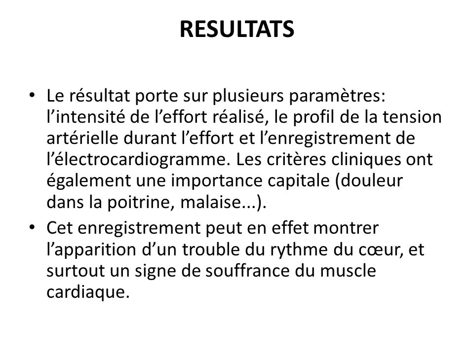 RESULTATS Le résultat porte sur plusieurs paramètres: lintensité de leffort réalisé, le profil de la tension artérielle durant leffort et lenregistrement de lélectrocardiogramme.