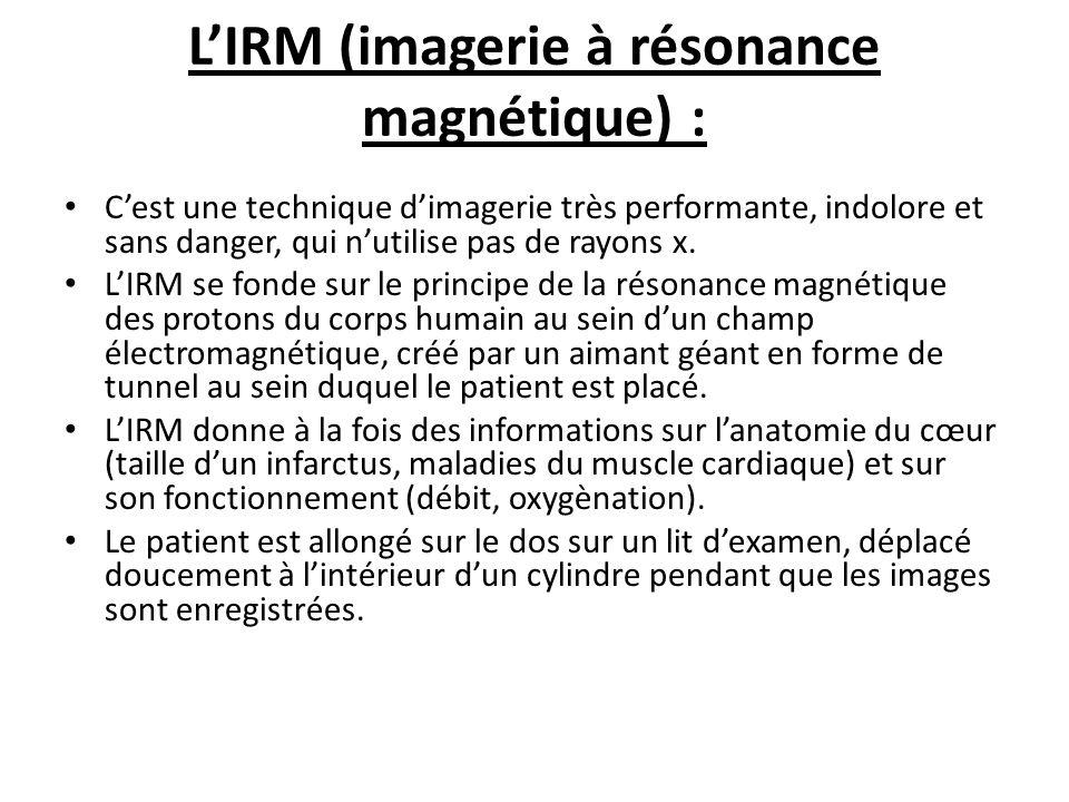 LIRM (imagerie à résonance magnétique) : Cest une technique dimagerie très performante, indolore et sans danger, qui nutilise pas de rayons x.