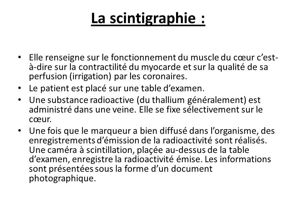 La scintigraphie : Elle renseigne sur le fonctionnement du muscle du cœur cest- à-dire sur la contractilité du myocarde et sur la qualité de sa perfusion (irrigation) par les coronaires.