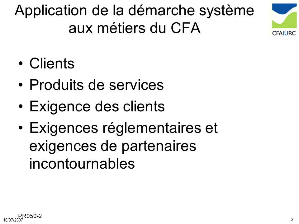 2 16/07/2007 PR050-2 Application de la démarche système aux métiers du CFA Clients Produits de services Exigence des clients Exigences réglementaires