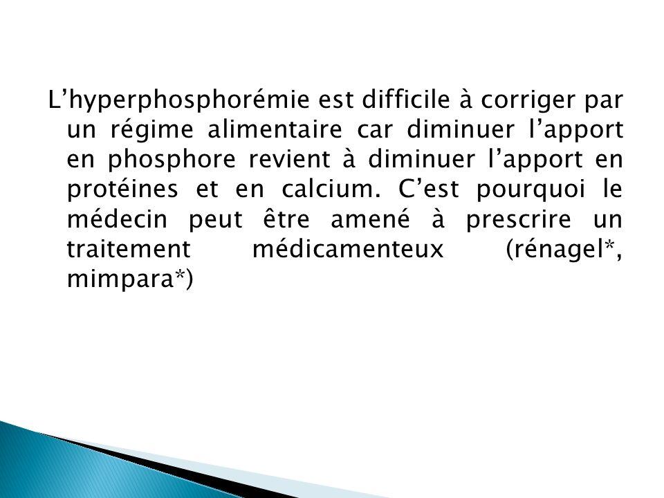 Lhyperphosphorémie est difficile à corriger par un régime alimentaire car diminuer lapport en phosphore revient à diminuer lapport en protéines et en