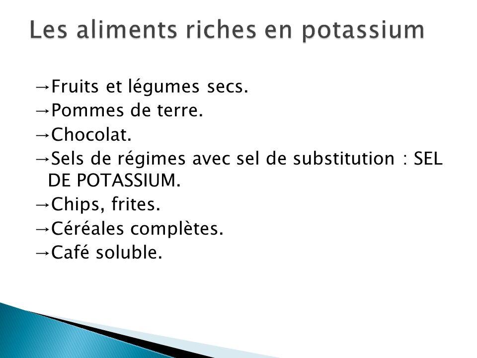 Fruits et légumes secs. Pommes de terre. Chocolat. Sels de régimes avec sel de substitution : SEL DE POTASSIUM. Chips, frites. Céréales complètes. Caf