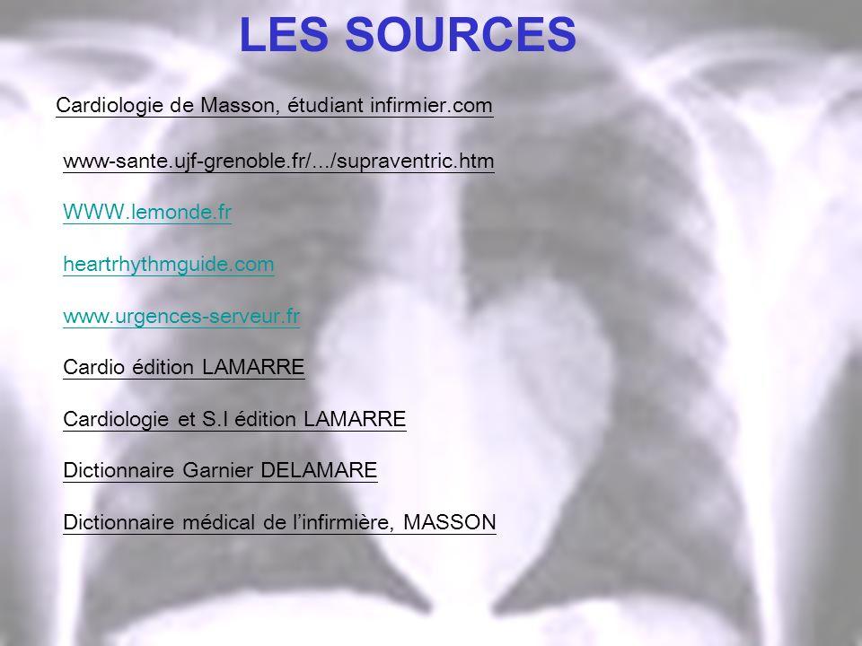 LES SOURCES Cardiologie de Masson, étudiant infirmier.com www-sante.ujf-grenoble.fr/.../supraventric.htm WWW.lemonde.fr heartrhythmguide.com www.urgen