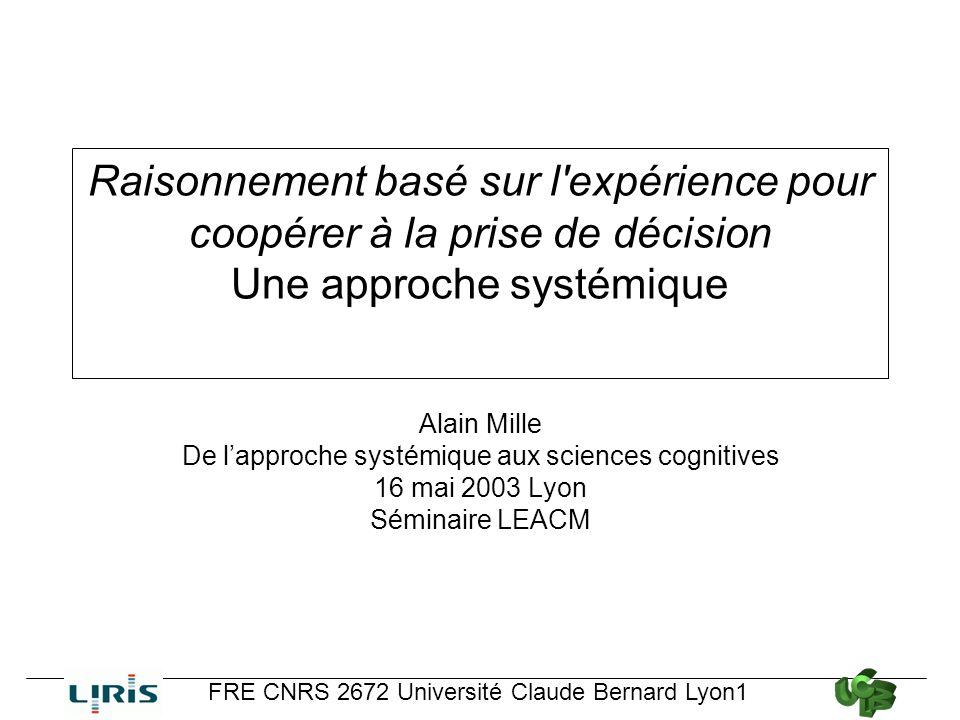 Raisonnement basé sur l'expérience pour coopérer à la prise de décision Une approche systémique Alain Mille De lapproche systémique aux sciences cogni