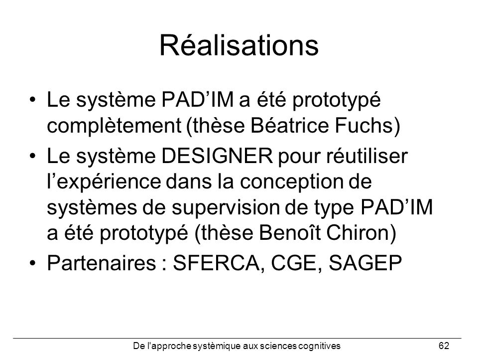 De l'approche systèmique aux sciences cognitives62 Réalisations Le système PADIM a été prototypé complètement (thèse Béatrice Fuchs) Le système DESIGN