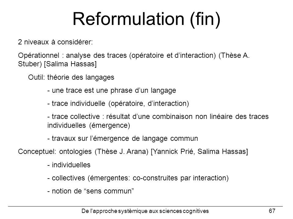 De l'approche systèmique aux sciences cognitives67 Reformulation (fin) 2 niveaux à considérer: Opérationnel : analyse des traces (opératoire et dinter