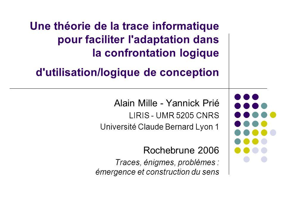 Une théorie de la trace informatique pour faciliter l'adaptation dans la confrontation logique d'utilisation/logique de conception Alain Mille - Yanni