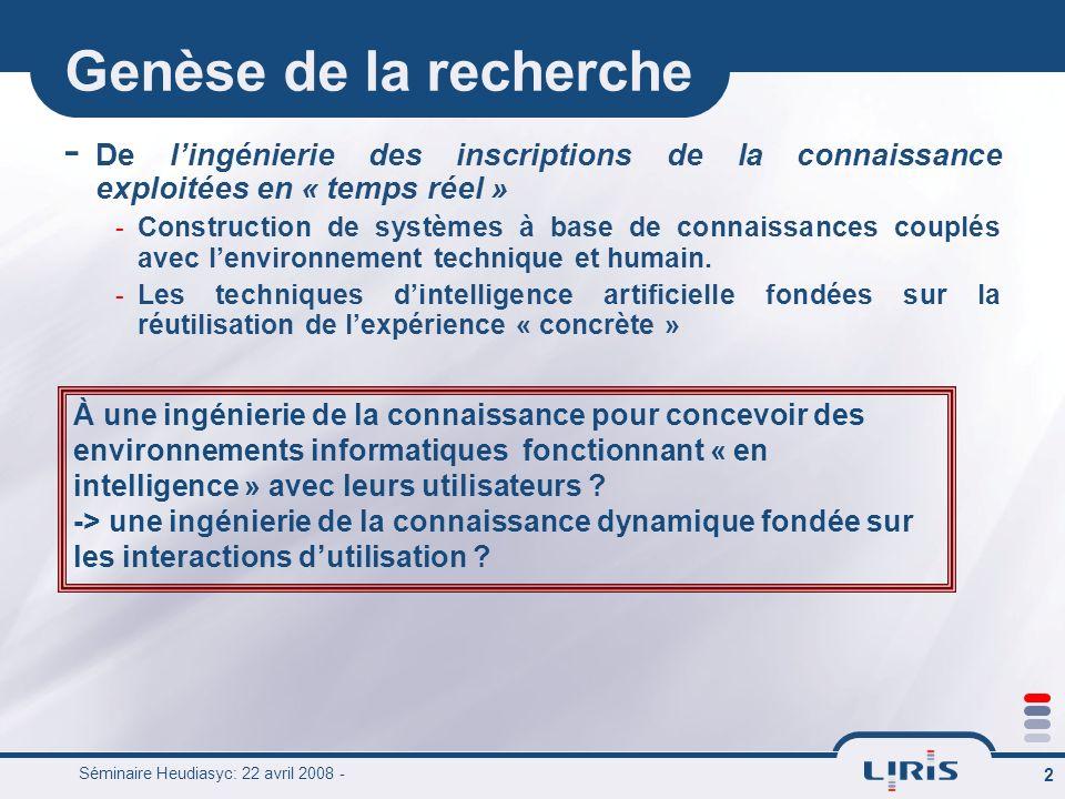 Séminaire Heudiasyc: 22 avril 2008 - 2 Genèse de la recherche - De lingénierie des inscriptions de la connaissance exploitées en « temps réel » - Cons