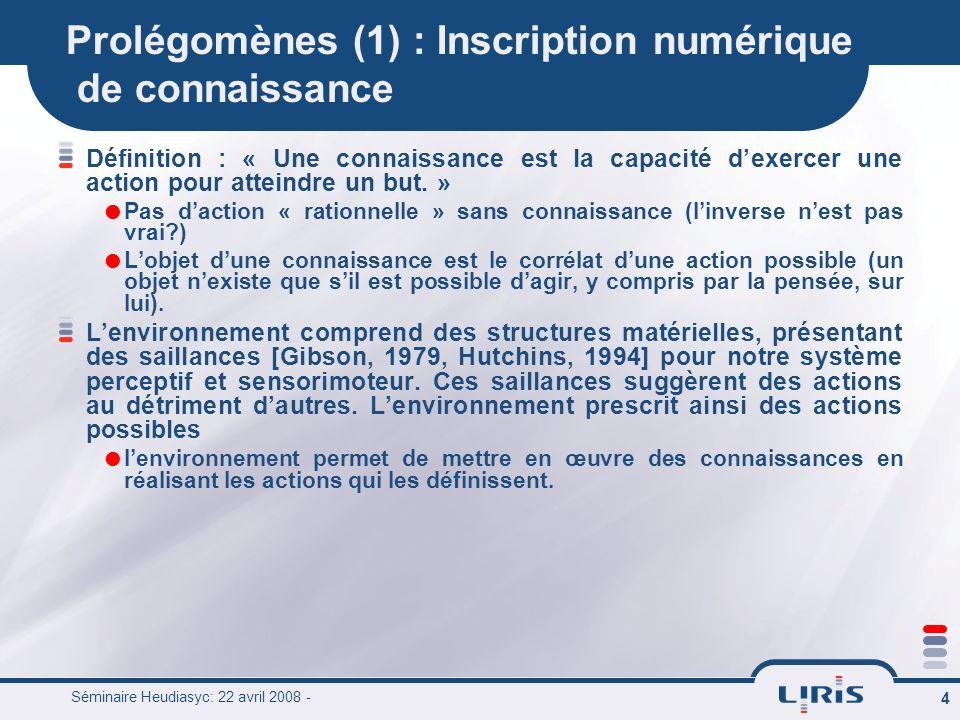 Séminaire Heudiasyc: 22 avril 2008 - 4 Prolégomènes (1) : Inscription numérique de connaissance Définition : « Une connaissance est la capacité dexerc