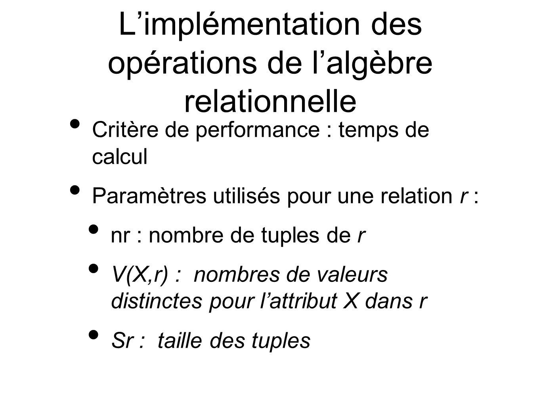 Limplémentation des opérations de lalgèbre relationnelle Critère de performance : temps de calcul Paramètres utilisés pour une relation r : nr : nombre de tuples de r V(X,r) : nombres de valeurs distinctes pour lattribut X dans r Sr : taille des tuples