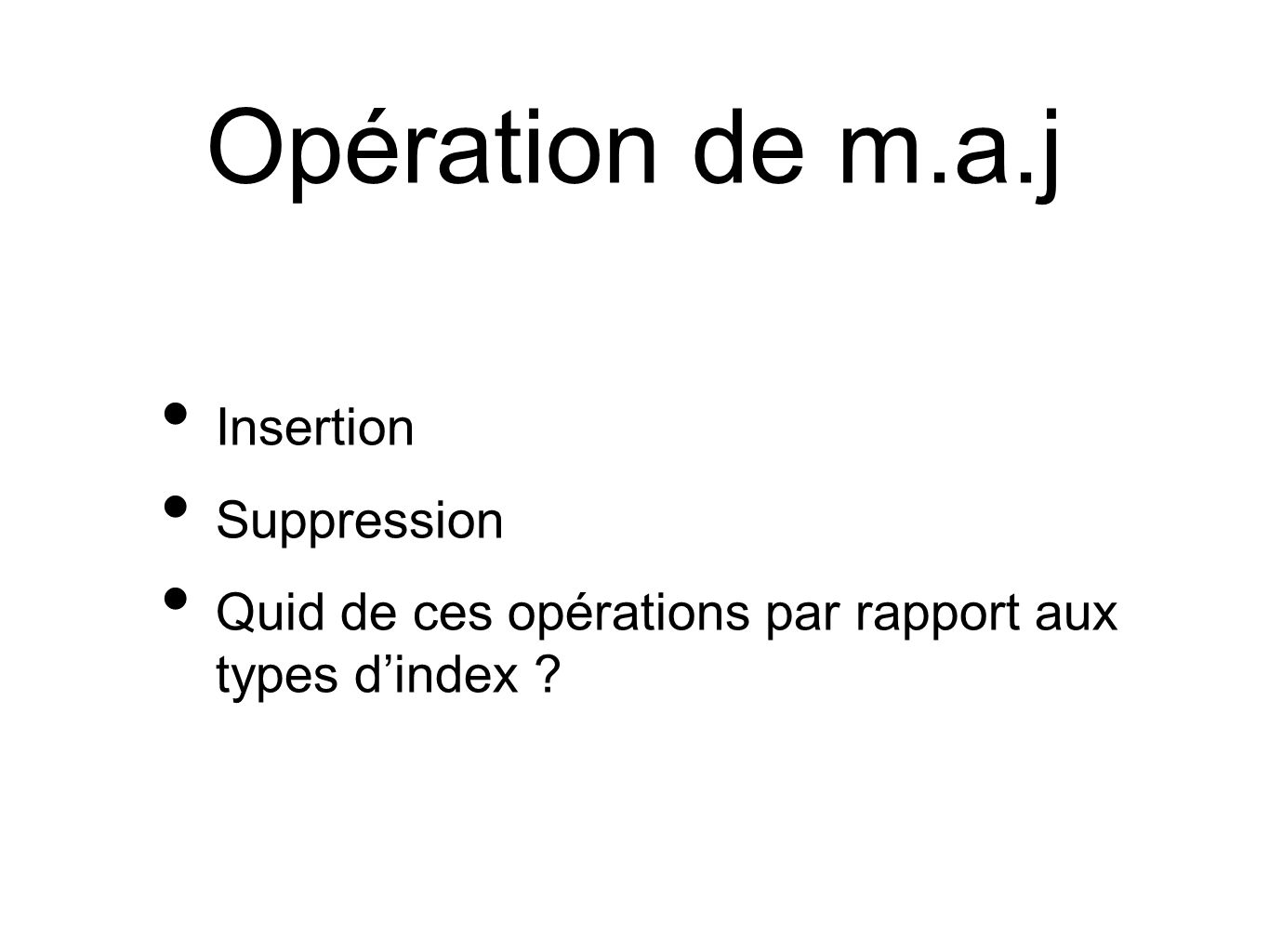 Opération de m.a.j Insertion Suppression Quid de ces opérations par rapport aux types dindex