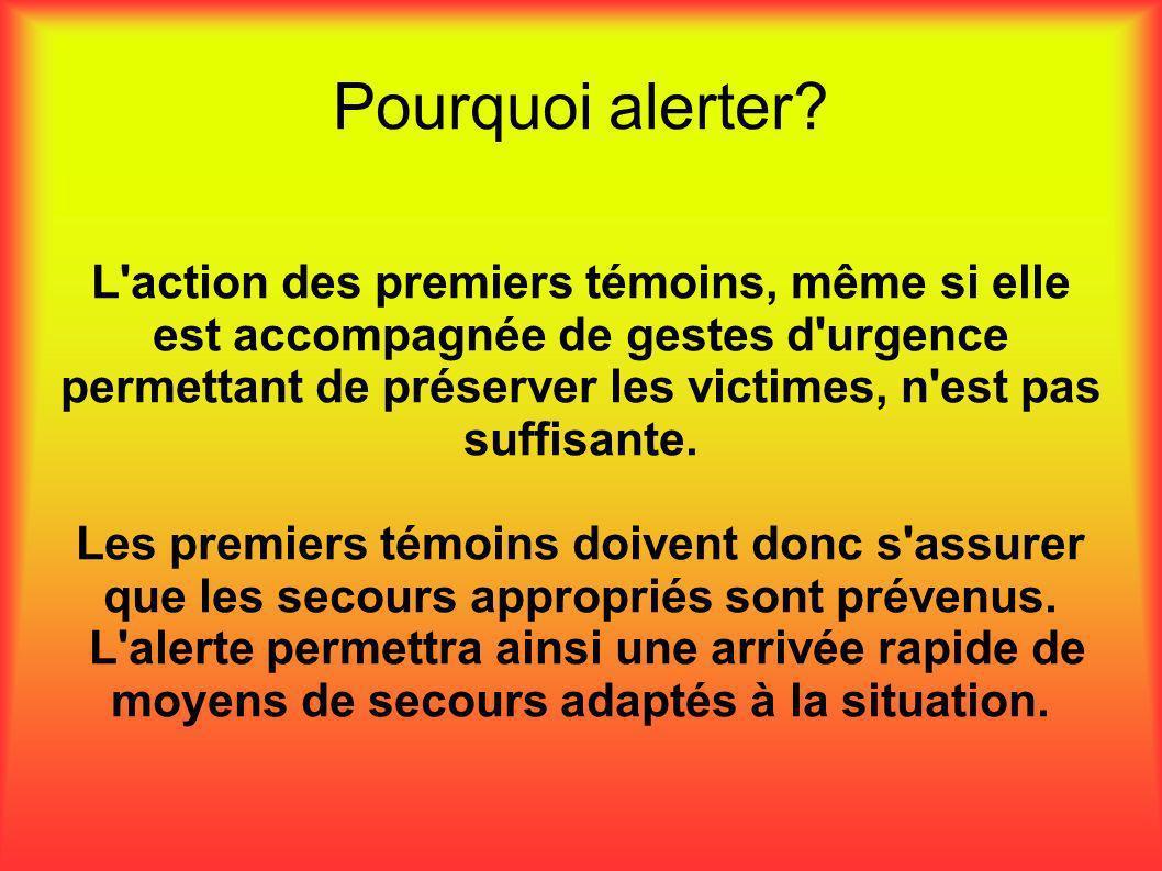 Pourquoi alerter? L'action des premiers témoins, même si elle est accompagnée de gestes d'urgence permettant de préserver les victimes, n'est pas suff