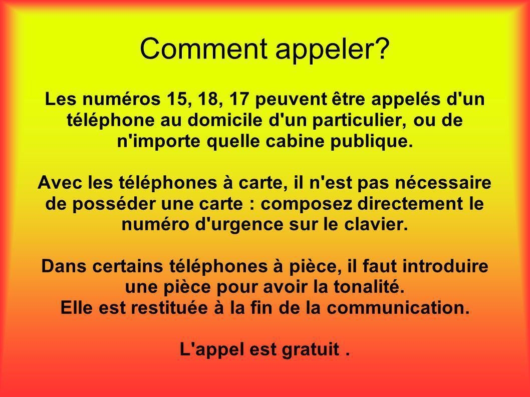 Comment appeler? Les numéros 15, 18, 17 peuvent être appelés d'un téléphone au domicile d'un particulier, ou de n'importe quelle cabine publique. Avec