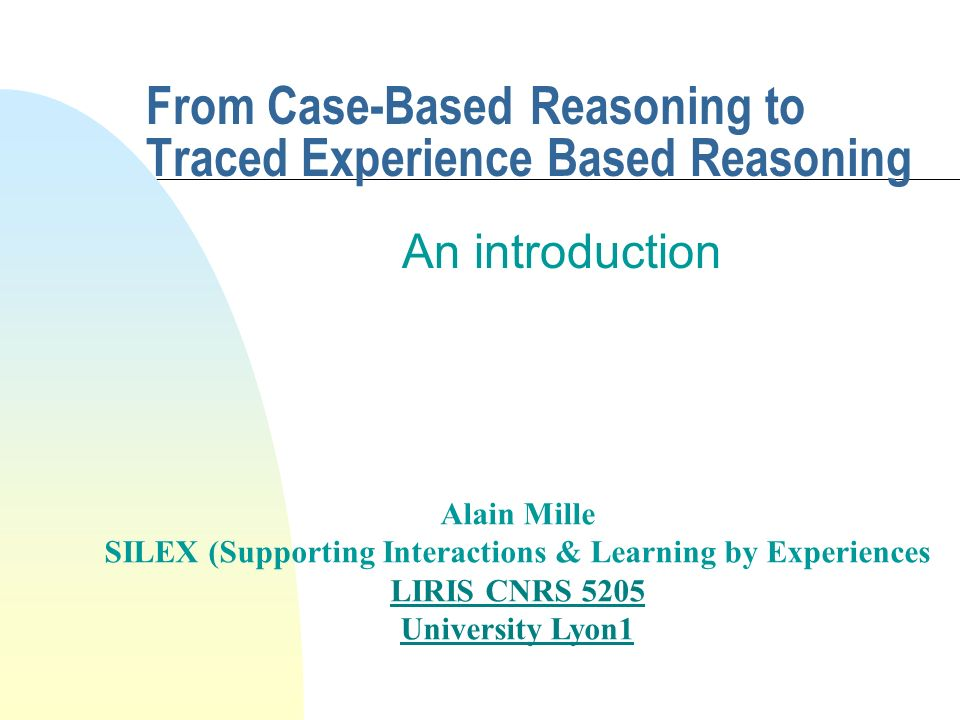 From Case-Based Reasoning to Traced Experience Based Reasoning An introduction Alain Mille SILEX (Supporting Interactions & Learning by Experiences LI