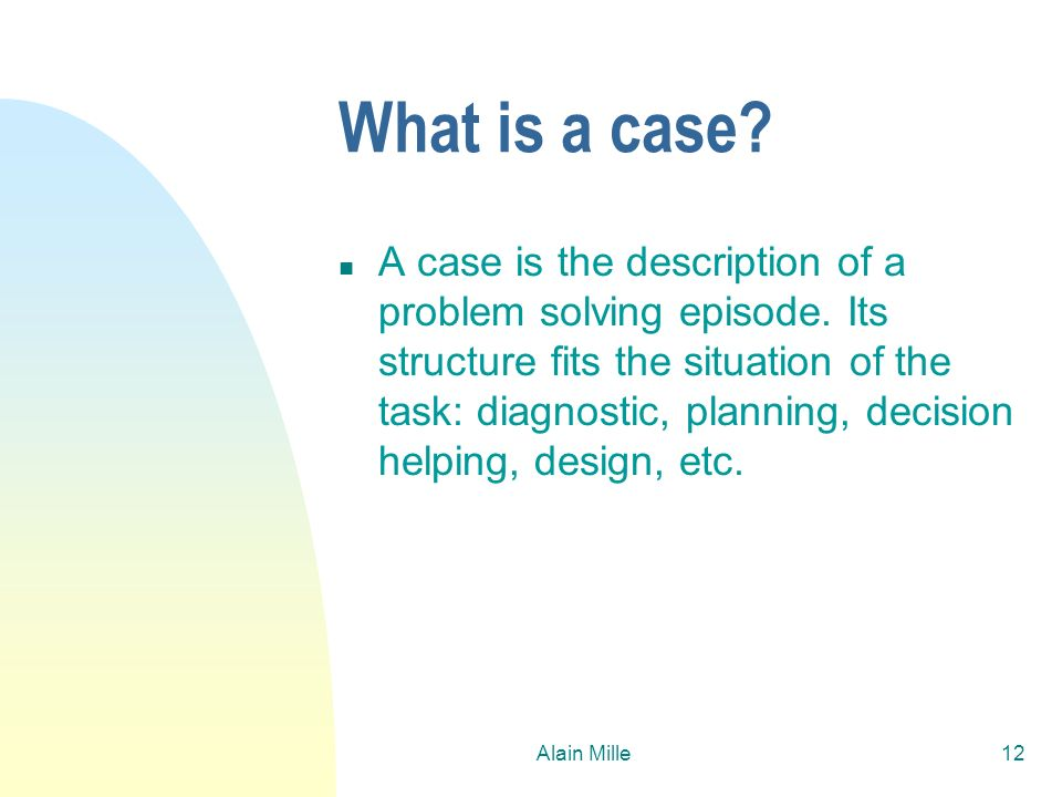 Alain Mille12 What is a case? n A case is the description of a problem solving episode. Its structure fits the situation of the task: diagnostic, plan
