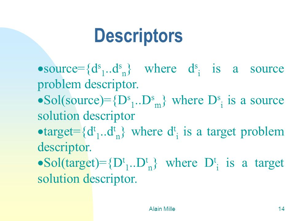 Alain Mille14 Descriptors source={d s 1..d s n } where d s i is a source problem descriptor. Sol(source)={D s 1..D s m } where D s i is a source solut