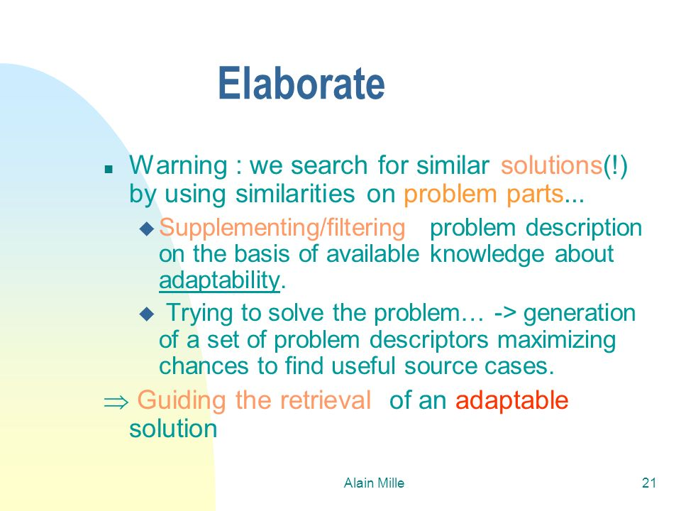 Alain Mille21 Elaborate n Warning : we search for similar solutions(!) by using similarities on problem parts... u Supplementing/filtering problem des