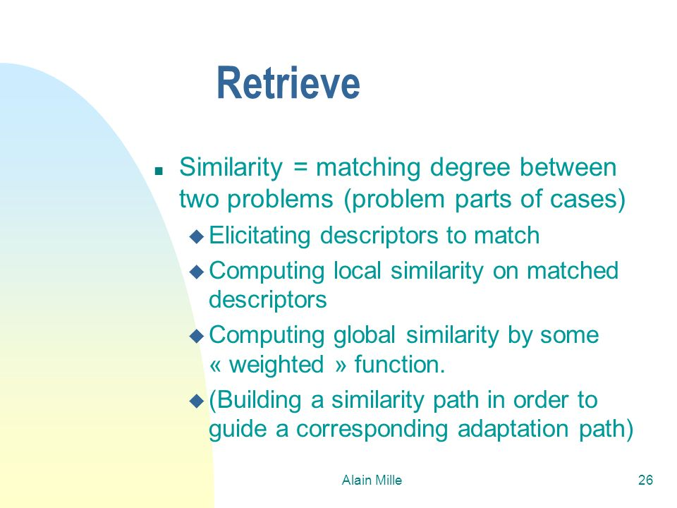 Alain Mille26 Retrieve n Similarity = matching degree between two problems (problem parts of cases) u Elicitating descriptors to match u Computing loc