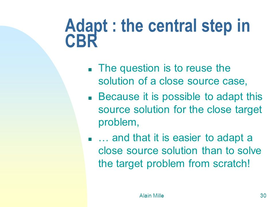 Alain Mille30 Adapt : the central step in CBR n The question is to reuse the solution of a close source case, n Because it is possible to adapt this s