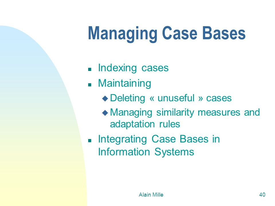 Alain Mille40 Managing Case Bases n Indexing cases n Maintaining u Deleting « unuseful » cases u Managing similarity measures and adaptation rules n I