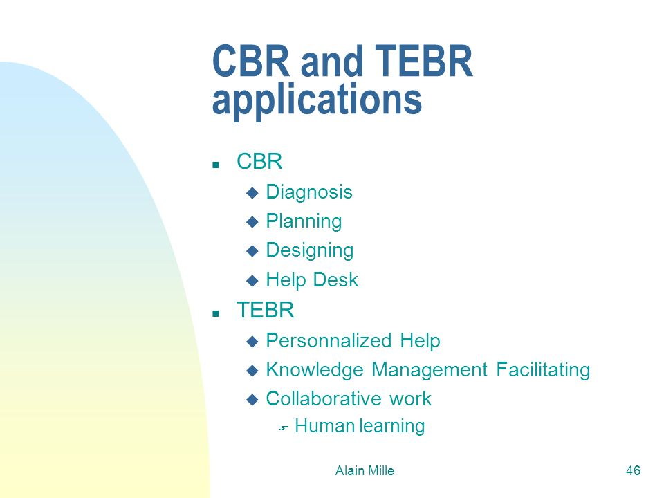 Alain Mille46 CBR and TEBR applications n CBR u Diagnosis u Planning u Designing u Help Desk n TEBR u Personnalized Help u Knowledge Management Facili