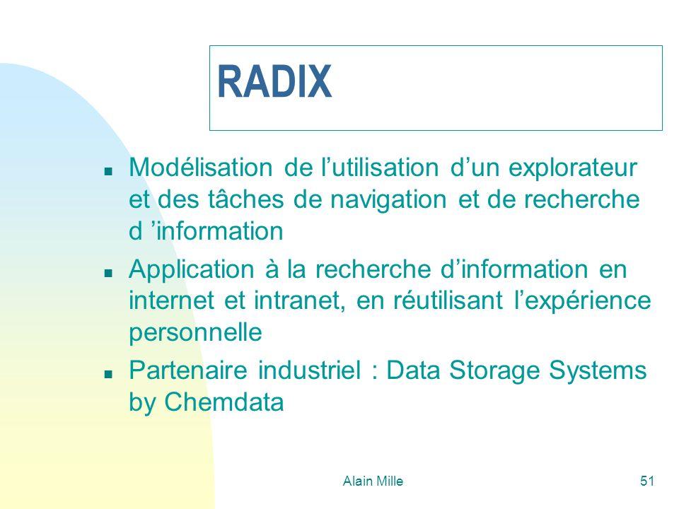 Alain Mille52 Radix : les modèles n Modèle d utilisation : tout événement « faisant sens » dans le cadre de l application (explorateur) (lien distant, lien local, retour, avance, signet, etc.) n Modèle tâche : une interprétation des actions : n Session unitaire (SU) : du début à la fin d un épisode de recherche d information n Tentative unitaire (TU) : une recherche cohérente autour d un sous-but particulier n Recherche Unitaire (RU) : un triplet état-transition-état passant d une « page » à une autre « page » de la recherche.