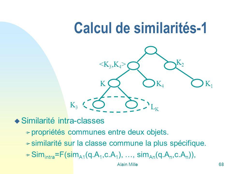 Alain Mille69 Calcul de similarités-2 n Sim(q,c)=Sim intra (q,c).Sim inter (class(q), class(c)) n Similarité inter-classes u Sim inter (K,K 1 ) > u Associer une similarité S i à chaque nœud F X,Y dans L ki, Sim inter (X,Y)>=S i u Sim inter (K 1,K 2 )= F 1 si K 1 =K 2 F S sinon OBJETS CONCRETS