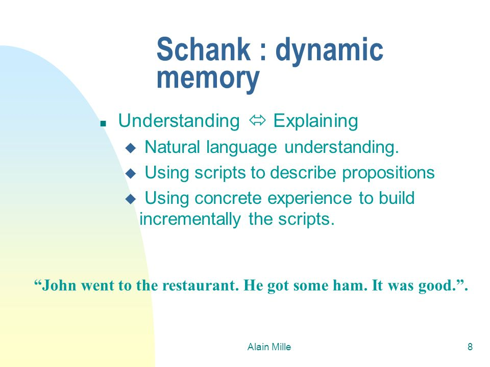 Alain Mille8 Schank : dynamic memory n Understanding Explaining u Natural language understanding. u Using scripts to describe propositions u Using con