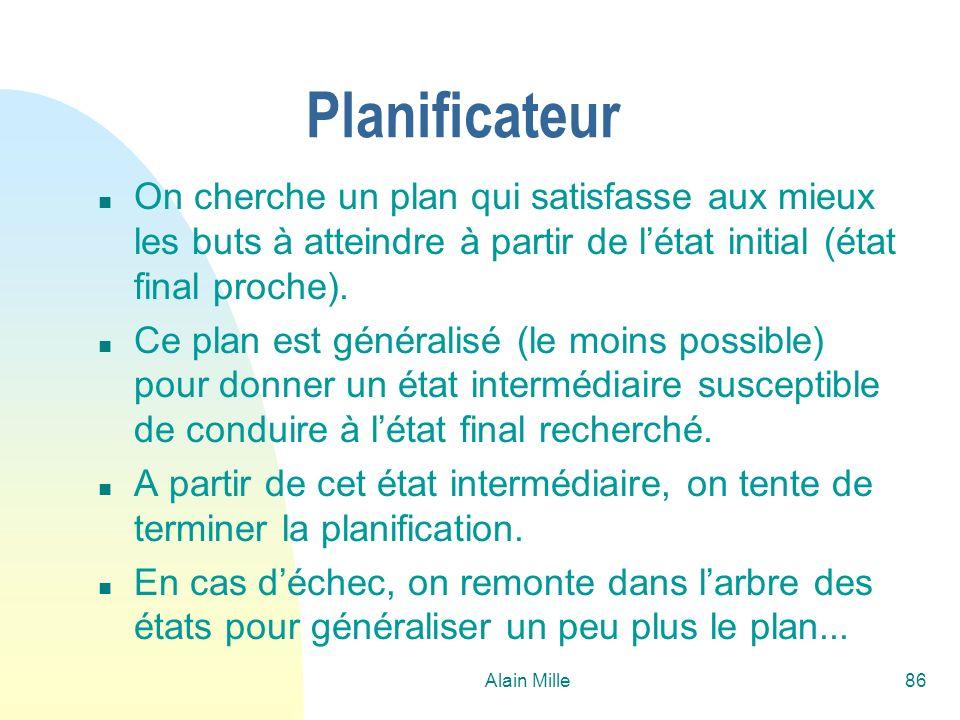 Alain Mille86 Planificateur n On cherche un plan qui satisfasse aux mieux les buts à atteindre à partir de létat initial (état final proche). n Ce pla