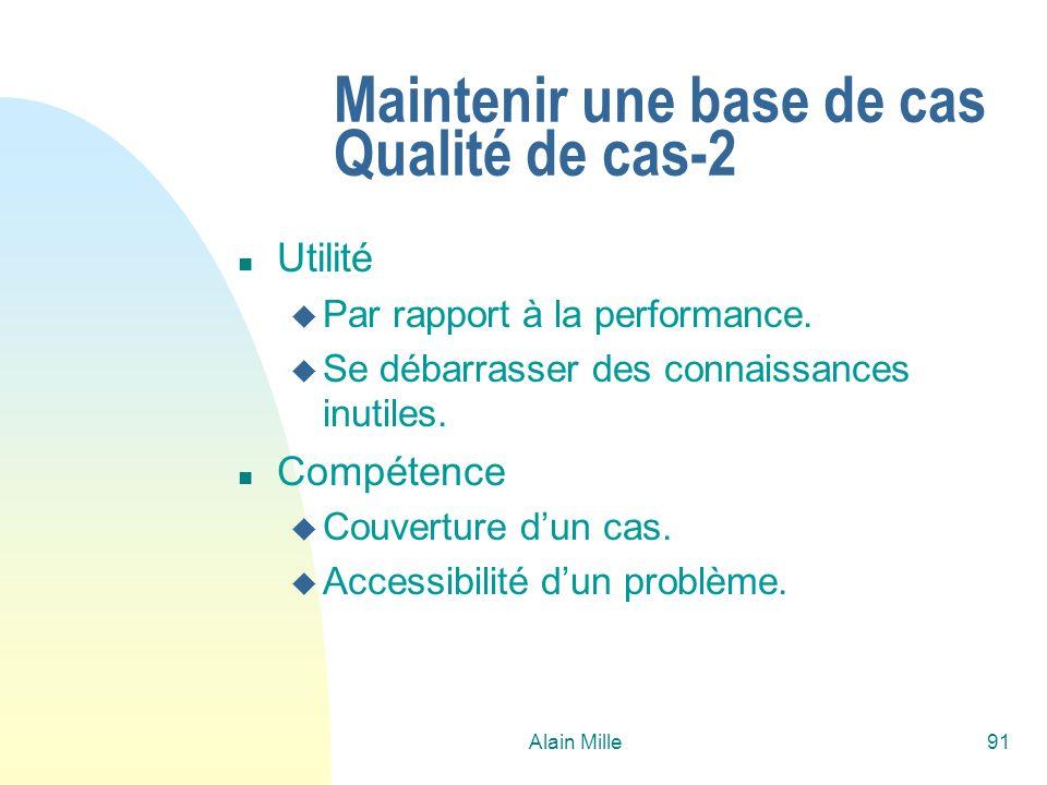 Alain Mille91 Maintenir une base de cas Qualité de cas-2 n Utilité u Par rapport à la performance. u Se débarrasser des connaissances inutiles. n Comp