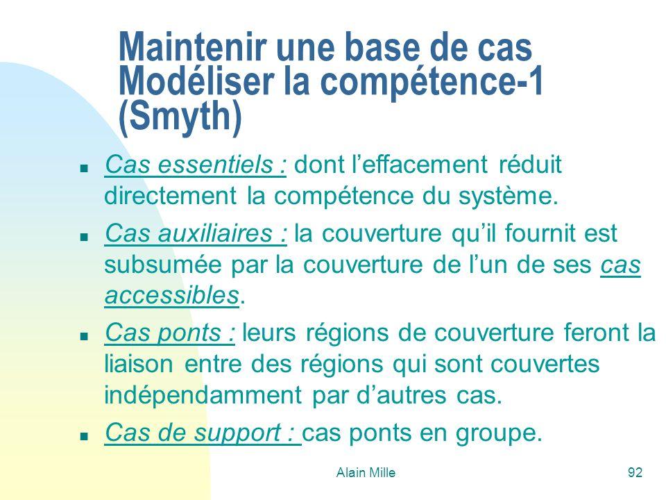 Alain Mille92 Maintenir une base de cas Modéliser la compétence-1 (Smyth) n Cas essentiels : dont leffacement réduit directement la compétence du syst