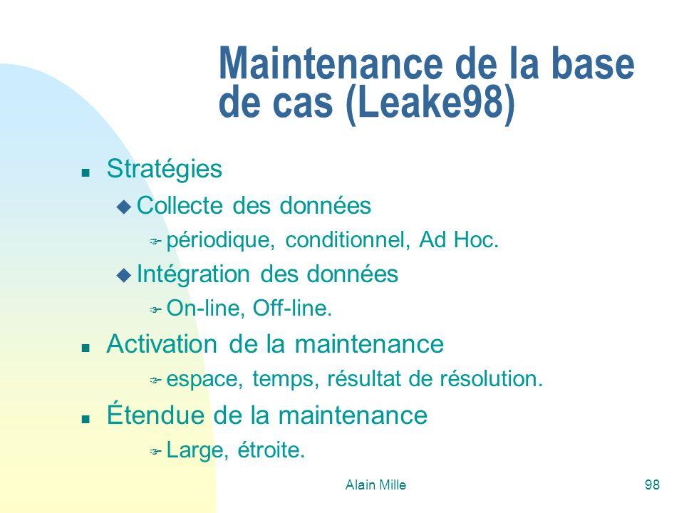 Alain Mille98 Maintenance de la base de cas (Leake98) n Stratégies u Collecte des données F périodique, conditionnel, Ad Hoc. u Intégration des donnée