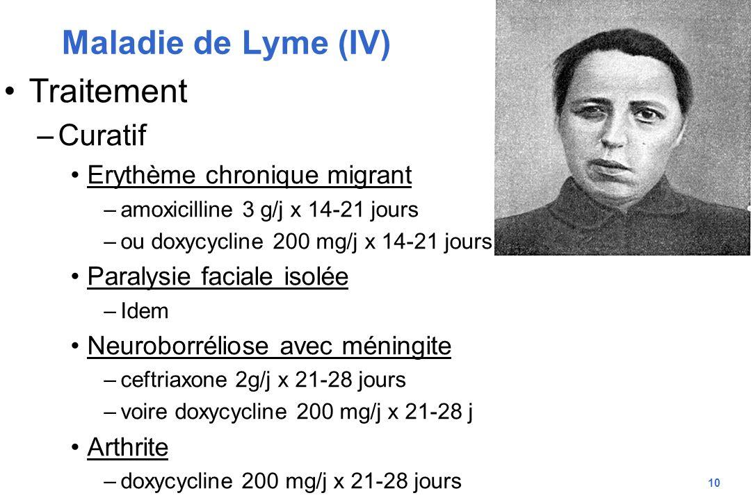 10 Maladie de Lyme (IV) Traitement –Curatif Erythème chronique migrant –amoxicilline 3 g/j x 14-21 jours –ou doxycycline 200 mg/j x 14-21 jours Paraly