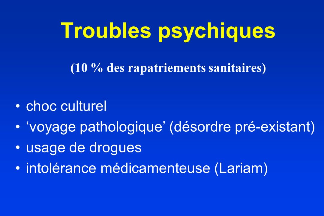 (10 % des rapatriements sanitaires) choc culturel voyage pathologique (désordre pré-existant) usage de drogues intolérance médicamenteuse (Lariam) Tro