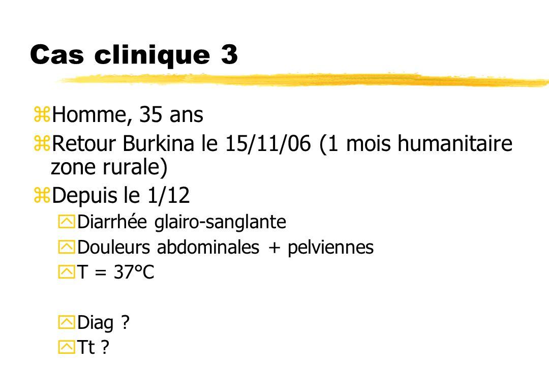 Cas clinique 3 zHomme, 35 ans zRetour Burkina le 15/11/06 (1 mois humanitaire zone rurale) zDepuis le 1/12 yDiarrhée glairo-sanglante yDouleurs abdomi