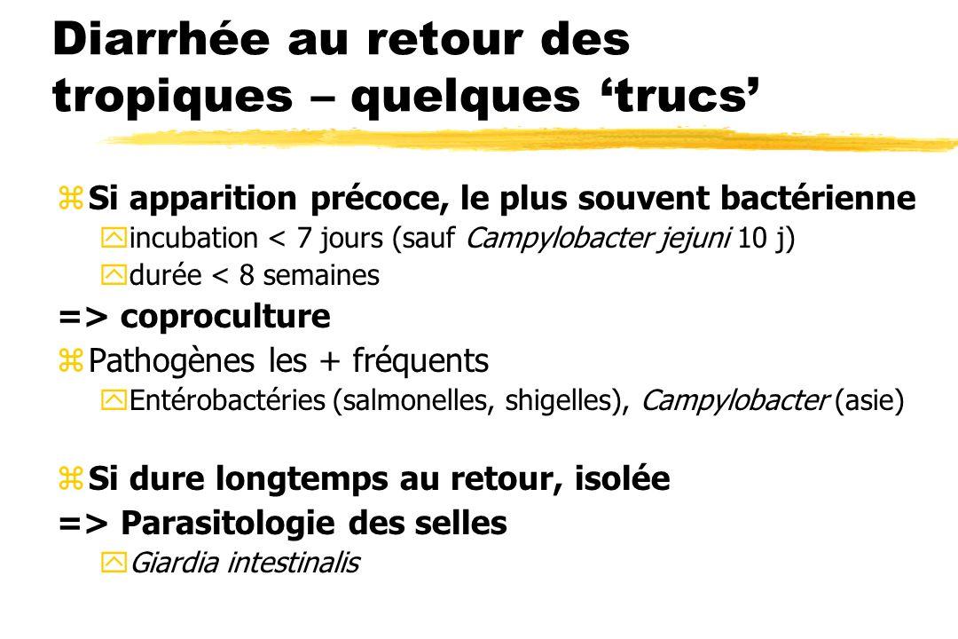 Diarrhée au retour des tropiques – quelques trucs zSi apparition précoce, le plus souvent bactérienne yincubation < 7 jours (sauf Campylobacter jejuni