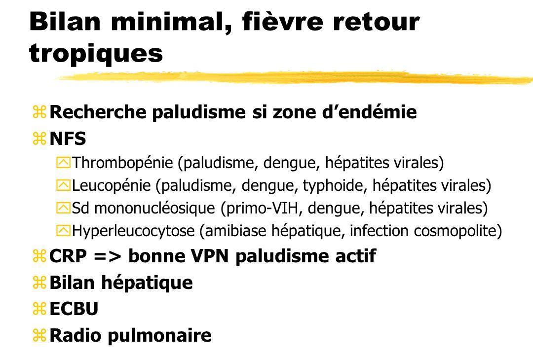 Bilan minimal, fièvre retour tropiques zRecherche paludisme si zone dendémie zNFS yThrombopénie (paludisme, dengue, hépatites virales) yLeucopénie (pa