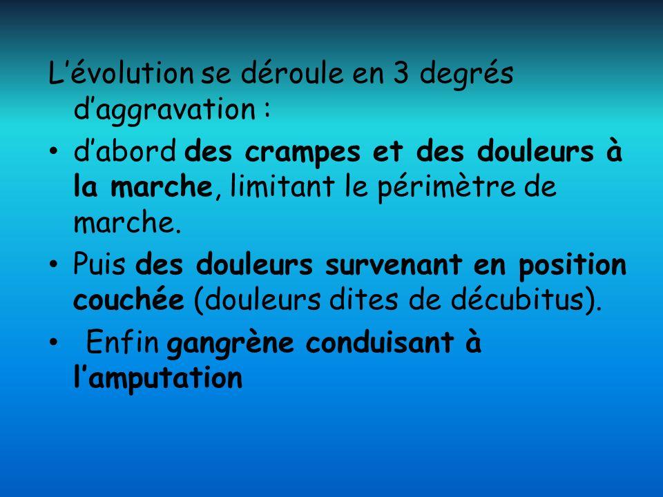 Lévolution se déroule en 3 degrés daggravation : dabord des crampes et des douleurs à la marche, limitant le périmètre de marche. Puis des douleurs su