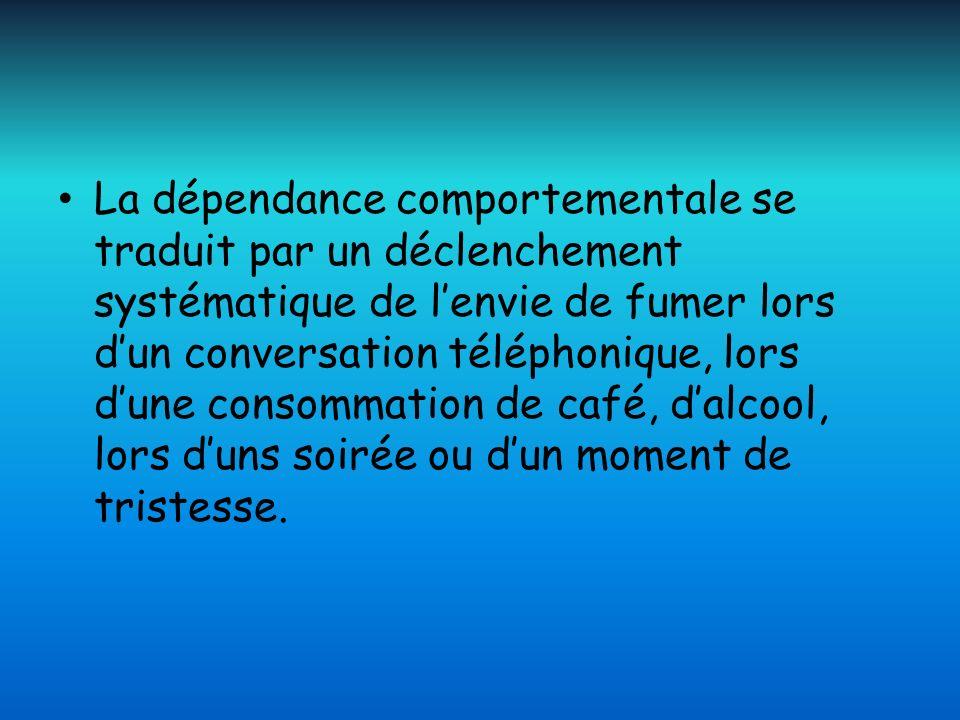 La dépendance comportementale se traduit par un déclenchement systématique de lenvie de fumer lors dun conversation téléphonique, lors dune consommati