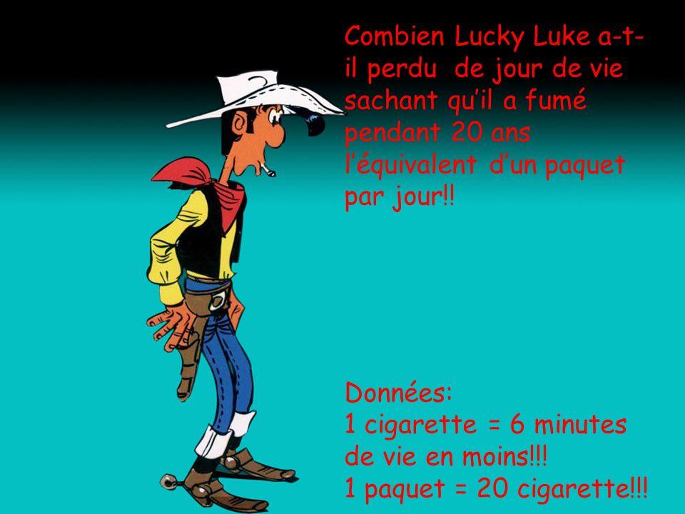 Combien Lucky Luke a-t- il perdu de jour de vie sachant quil a fumé pendant 20 ans léquivalent dun paquet par jour!! Données: 1 cigarette = 6 minutes